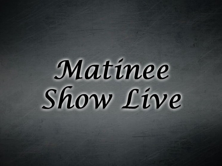 Matinee Show Live