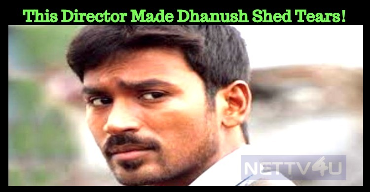 This Director Made Dhanush Shed Tears!