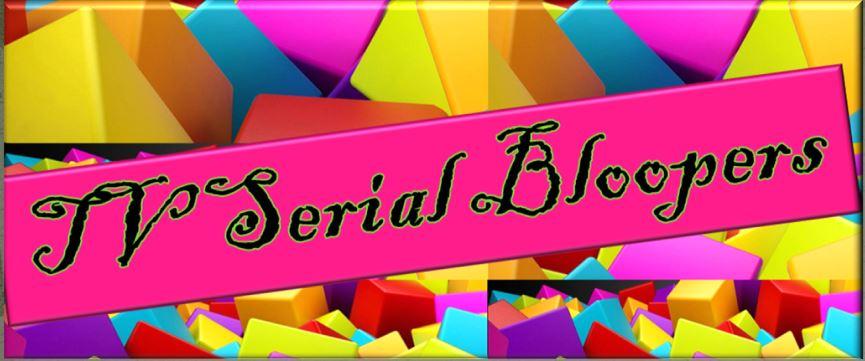 TV Serials Bloopers